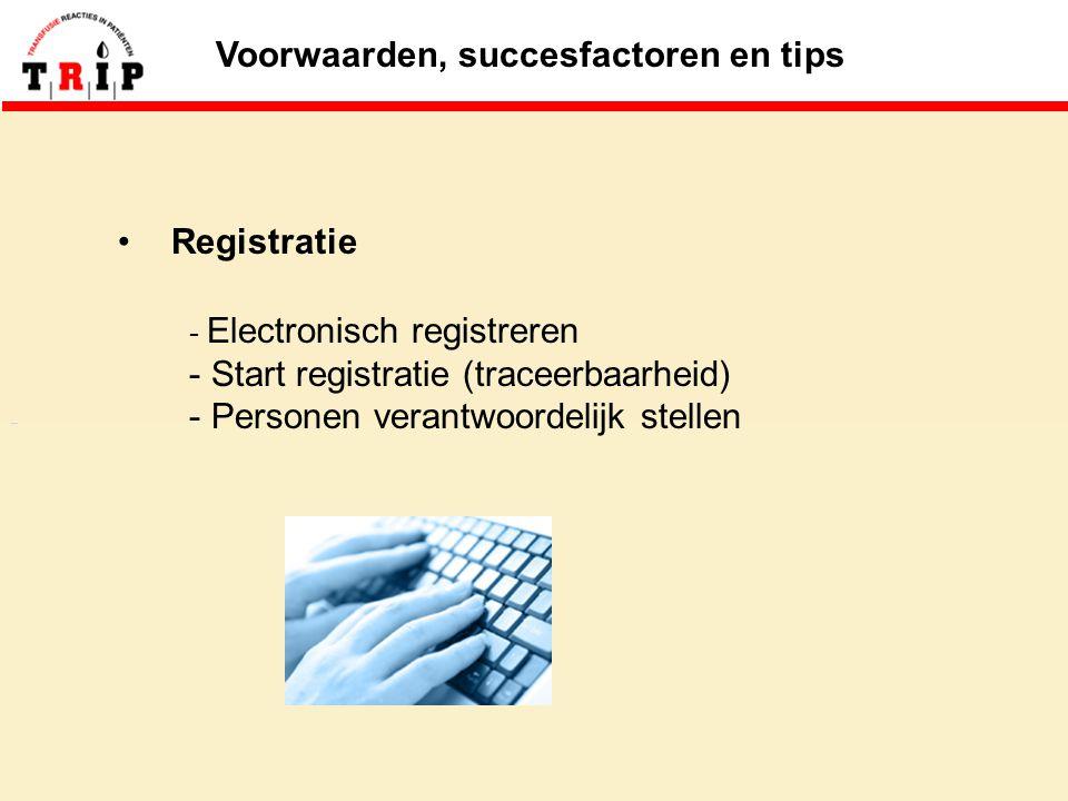 Voorwaarden, succesfactoren en tips Registratie - Electronisch registreren - Start registratie (traceerbaarheid) - Personen verantwoordelijk stellen