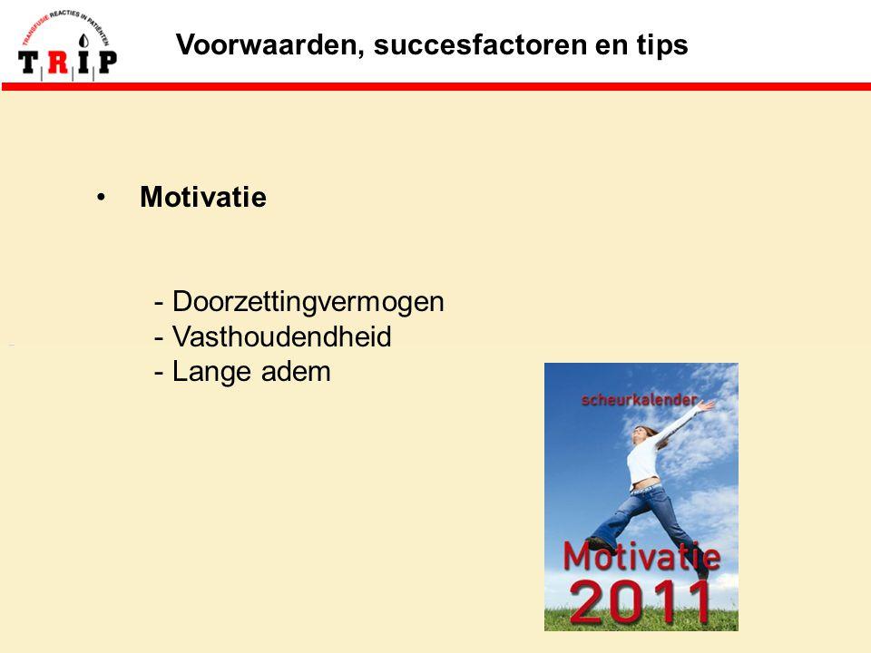 Voorwaarden, succesfactoren en tips Motivatie - Doorzettingvermogen - Vasthoudendheid - Lange adem