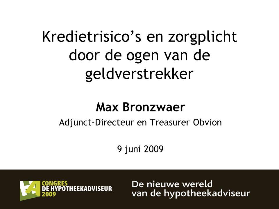 Kredietrisico's en zorgplicht door de ogen van de geldverstrekker Max Bronzwaer Adjunct-Directeur en Treasurer Obvion 9 juni 2009