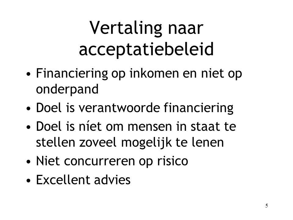 5 Vertaling naar acceptatiebeleid Financiering op inkomen en niet op onderpand Doel is verantwoorde financiering Doel is níet om mensen in staat te stellen zoveel mogelijk te lenen Niet concurreren op risico Excellent advies