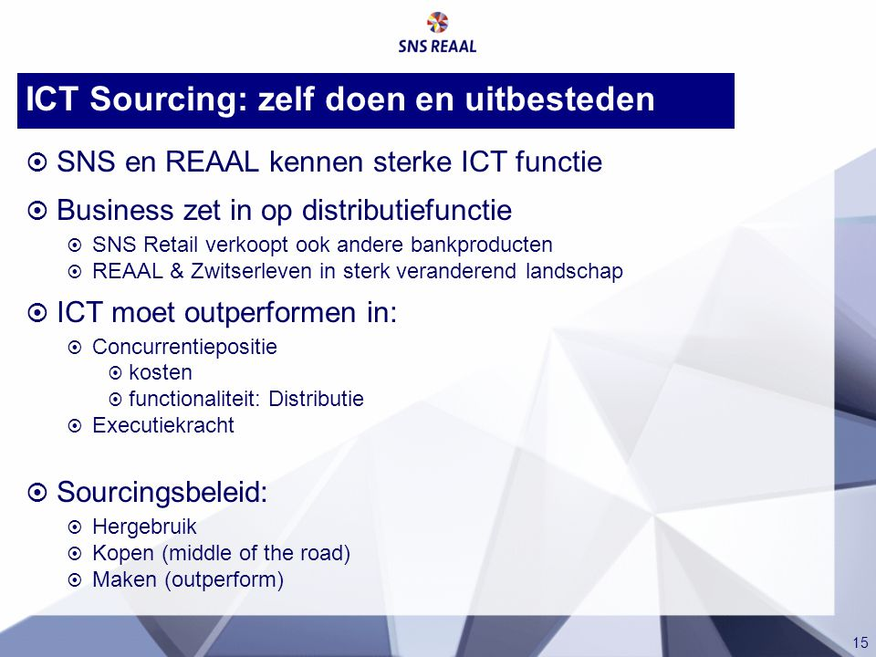 15 ICT Sourcing: zelf doen en uitbesteden  SNS en REAAL kennen sterke ICT functie  Business zet in op distributiefunctie  SNS Retail verkoopt ook a