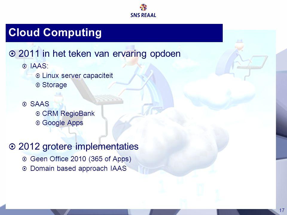 17 Cloud Computing  2011 in het teken van ervaring opdoen  IAAS:  Linux server capaciteit  Storage  SAAS  CRM RegioBank  Google Apps  2012 gro
