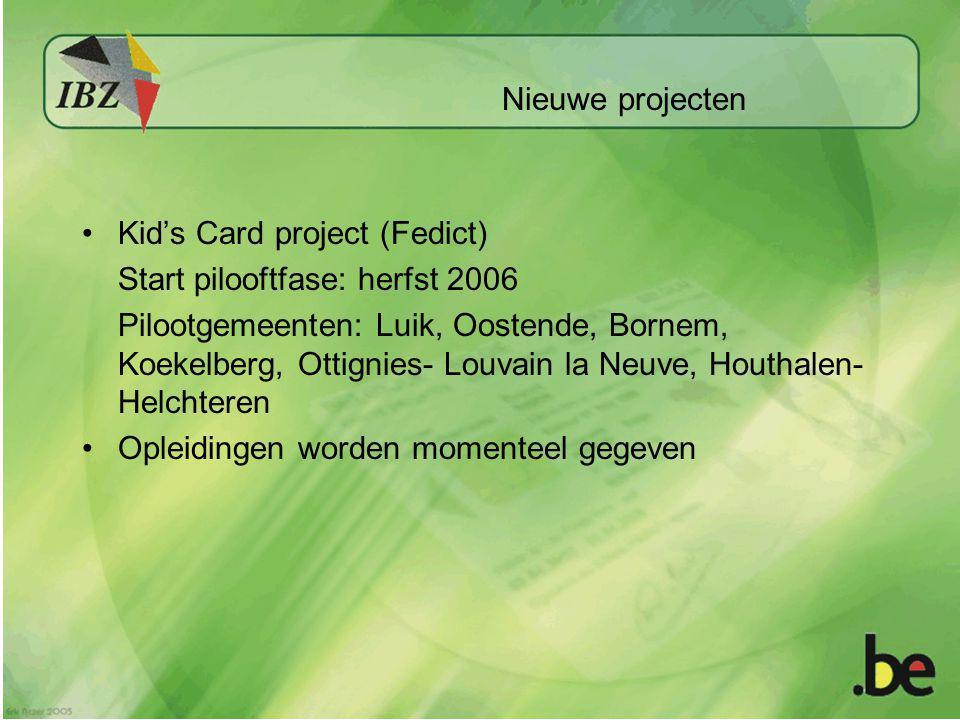 Nieuwe projecten Kid's Card project (Fedict) Start pilooftfase: herfst 2006 Pilootgemeenten: Luik, Oostende, Bornem, Koekelberg, Ottignies- Louvain la