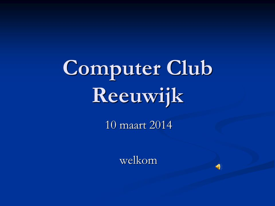 Computer Club Reeuwijk 10 maart 2014 welkom