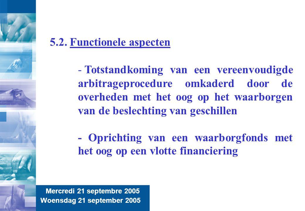 13 Mercredi 21 septembre 2005 Woensdag 21 september 2005 5.2. Functionele aspecten - Totstandkoming van een vereenvoudigde arbitrageprocedure omkaderd