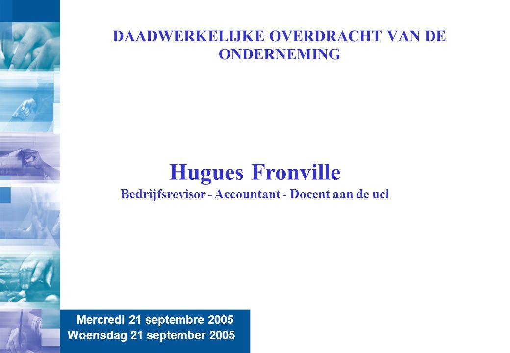 2 DAADWERKELIJKE OVERDRACHT VAN DE ONDERNEMING Mercredi 21 septembre 2005 Woensdag 21 september 2005 Hugues Fronville Bedrijfsrevisor - Accountant - D
