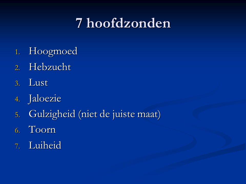7 hoofdzonden 1.Hoogmoed 2. Hebzucht 3. Lust 4. Jaloezie 5.