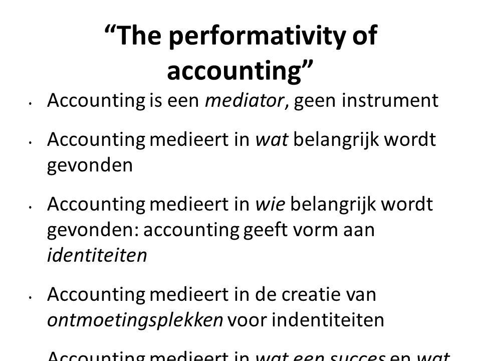 """The performativity of accounting"" Accounting is een mediator, geen instrument Accounting medieert in wat belangrijk wordt gevonden Accounting medieer"