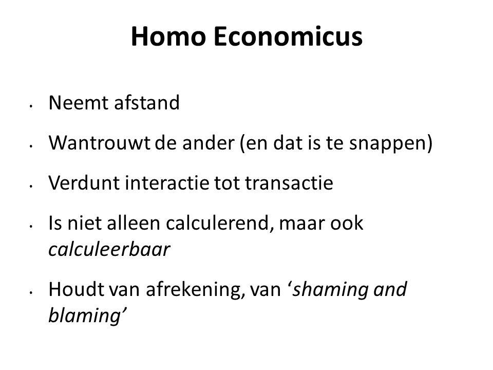 Homo Economicus Neemt afstand Wantrouwt de ander (en dat is te snappen) Verdunt interactie tot transactie Is niet alleen calculerend, maar ook calculeerbaar Houdt van afrekening, van 'shaming and blaming'