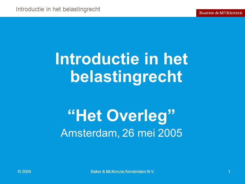 Introductie in het belastingrecht © 2004Baker & McKenzie Amsterdam N.V.1 Introductie in het belastingrecht Het Overleg Amsterdam, 26 mei 2005
