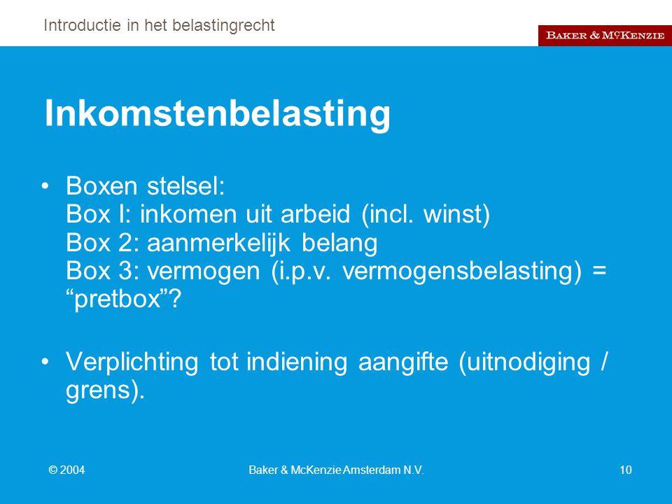 Introductie in het belastingrecht © 2004Baker & McKenzie Amsterdam N.V.10 Inkomstenbelasting Boxen stelsel: Box I: inkomen uit arbeid (incl.