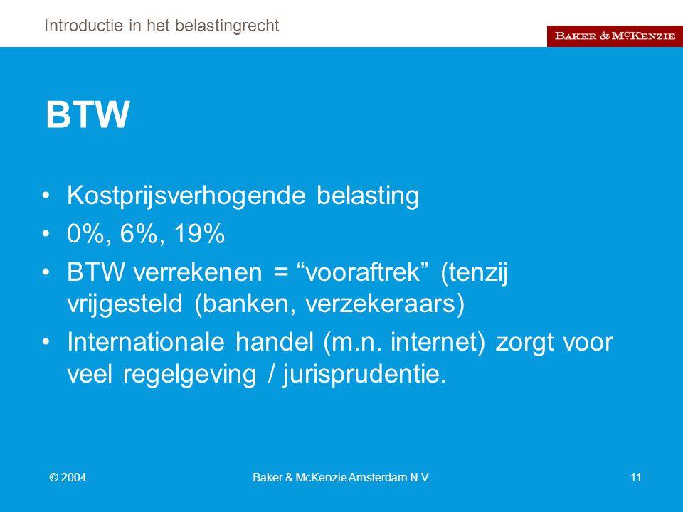Introductie in het belastingrecht © 2004Baker & McKenzie Amsterdam N.V.11 BTW Kostprijsverhogende belasting 0%, 6%, 19% BTW verrekenen = vooraftrek (tenzij vrijgesteld (banken, verzekeraars) Internationale handel (m.n.