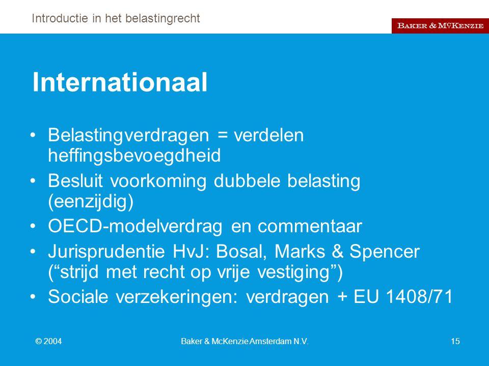 Introductie in het belastingrecht © 2004Baker & McKenzie Amsterdam N.V.15 Internationaal Belastingverdragen = verdelen heffingsbevoegdheid Besluit voorkoming dubbele belasting (eenzijdig) OECD-modelverdrag en commentaar Jurisprudentie HvJ: Bosal, Marks & Spencer ( strijd met recht op vrije vestiging ) Sociale verzekeringen: verdragen + EU 1408/71