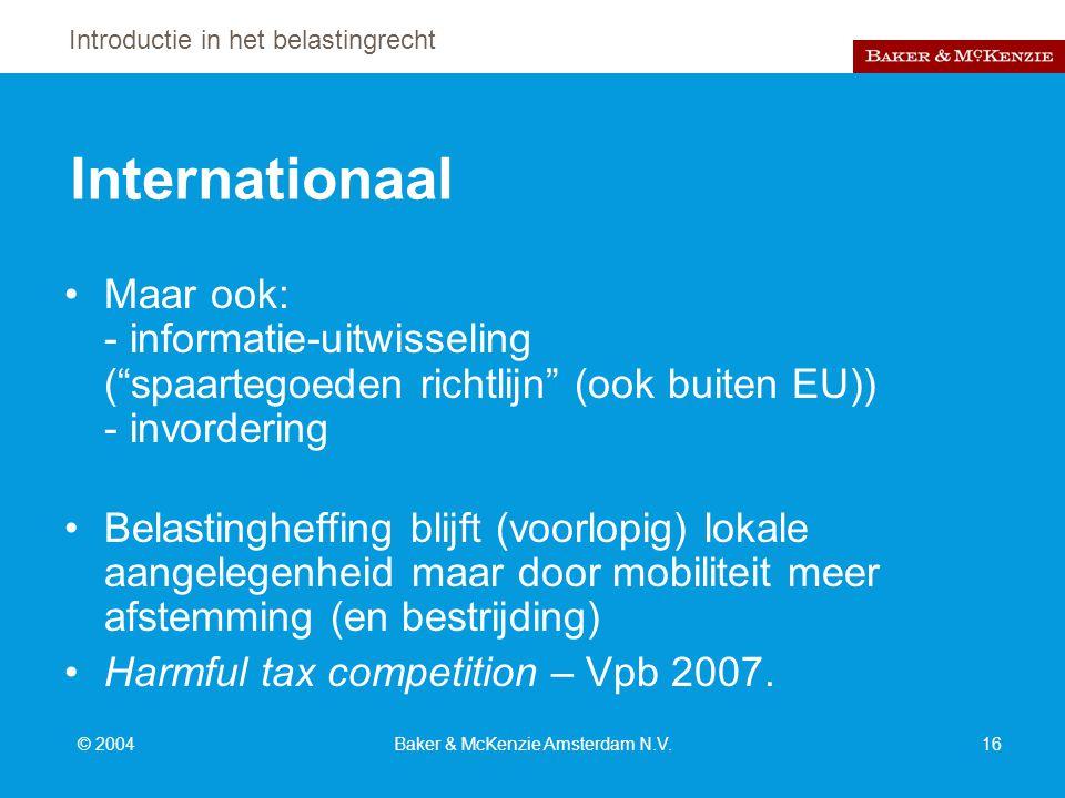 Introductie in het belastingrecht © 2004Baker & McKenzie Amsterdam N.V.16 Internationaal Maar ook: - informatie-uitwisseling ( spaartegoeden richtlijn (ook buiten EU)) - invordering Belastingheffing blijft (voorlopig) lokale aangelegenheid maar door mobiliteit meer afstemming (en bestrijding) Harmful tax competition – Vpb 2007.