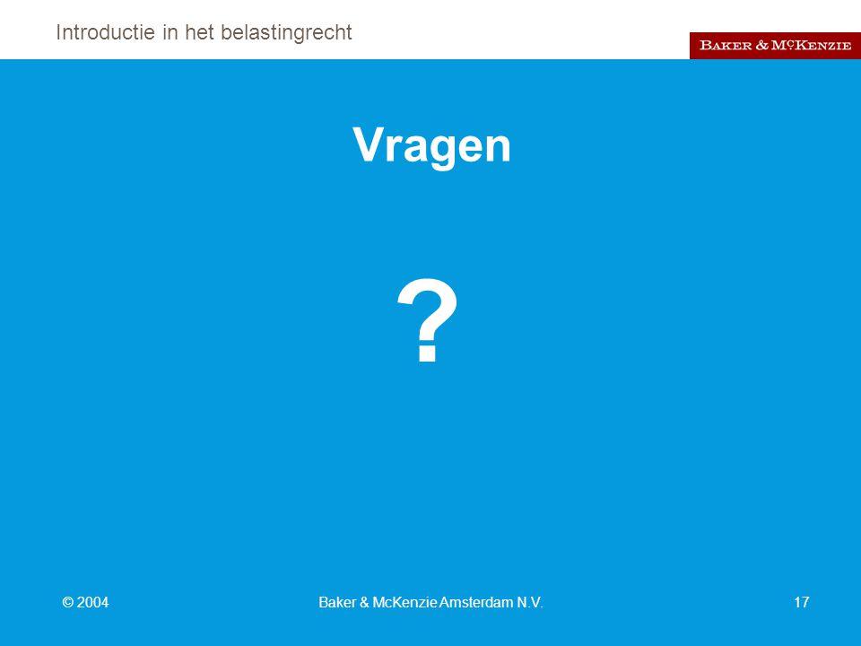 Introductie in het belastingrecht © 2004Baker & McKenzie Amsterdam N.V.17 Vragen ?