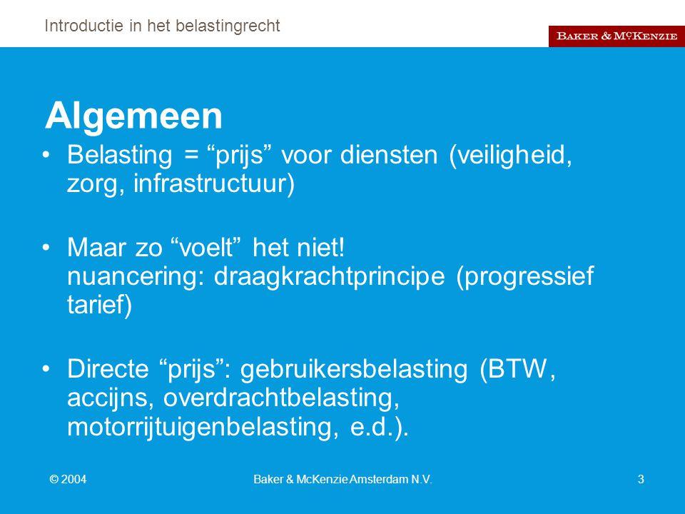 Introductie in het belastingrecht © 2004Baker & McKenzie Amsterdam N.V.3 Algemeen Belasting = prijs voor diensten (veiligheid, zorg, infrastructuur) Maar zo voelt het niet.