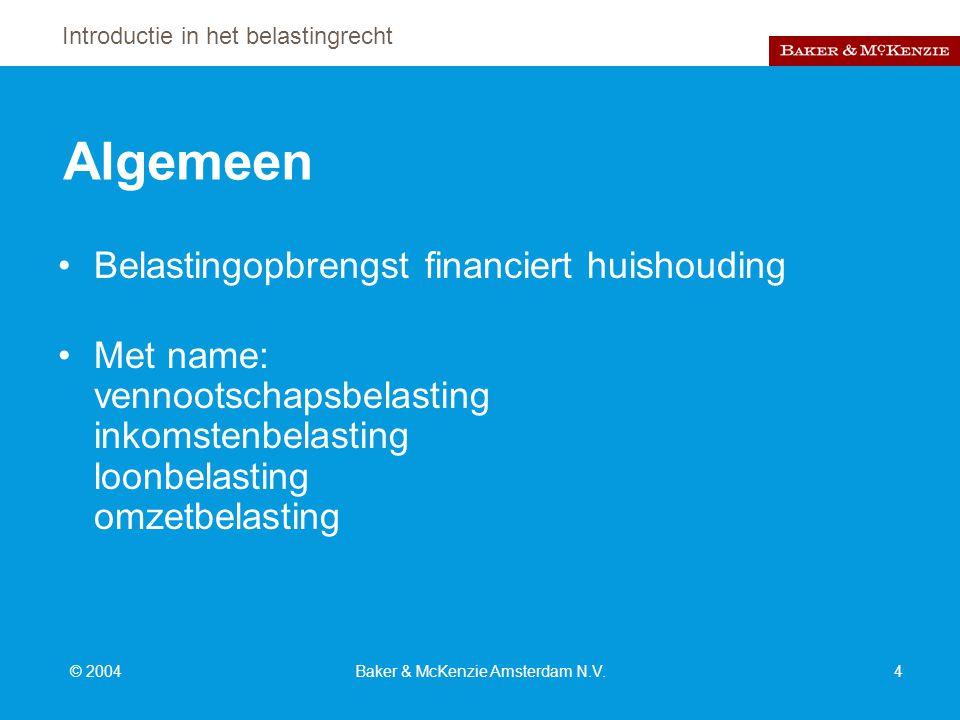 Introductie in het belastingrecht © 2004Baker & McKenzie Amsterdam N.V.4 Algemeen Belastingopbrengst financiert huishouding Met name: vennootschapsbelasting inkomstenbelasting loonbelasting omzetbelasting