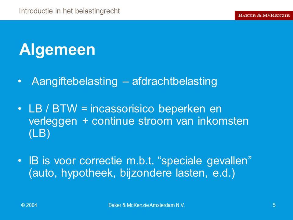 Introductie in het belastingrecht © 2004Baker & McKenzie Amsterdam N.V.5 Algemeen Aangiftebelasting – afdrachtbelasting LB / BTW = incassorisico beperken en verleggen + continue stroom van inkomsten (LB) IB is voor correctie m.b.t.