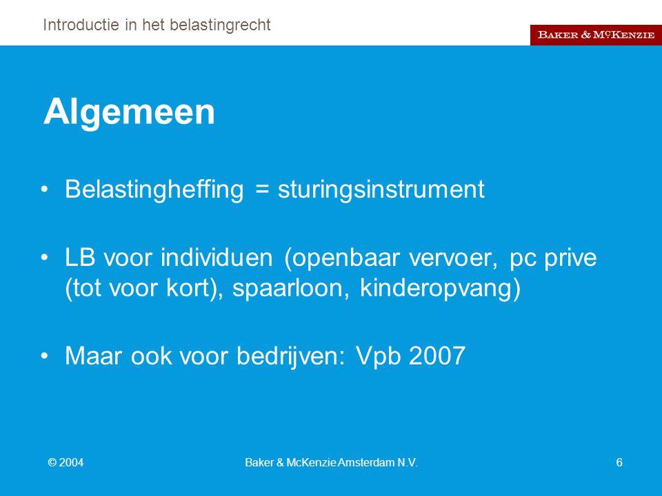 Introductie in het belastingrecht © 2004Baker & McKenzie Amsterdam N.V.6 Algemeen Belastingheffing = sturingsinstrument LB voor individuen (openbaar vervoer, pc prive (tot voor kort), spaarloon, kinderopvang) Maar ook voor bedrijven: Vpb 2007