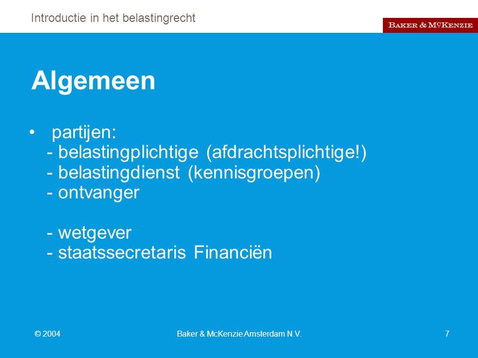 Introductie in het belastingrecht © 2004Baker & McKenzie Amsterdam N.V.7 Algemeen partijen: - belastingplichtige (afdrachtsplichtige!) - belastingdienst (kennisgroepen) - ontvanger - wetgever - staatssecretaris Financiën