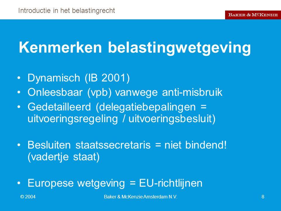 Introductie in het belastingrecht © 2004Baker & McKenzie Amsterdam N.V.8 Kenmerken belastingwetgeving Dynamisch (IB 2001) Onleesbaar (vpb) vanwege anti-misbruik Gedetailleerd (delegatiebepalingen = uitvoeringsregeling / uitvoeringsbesluit) Besluiten staatssecretaris = niet bindend.