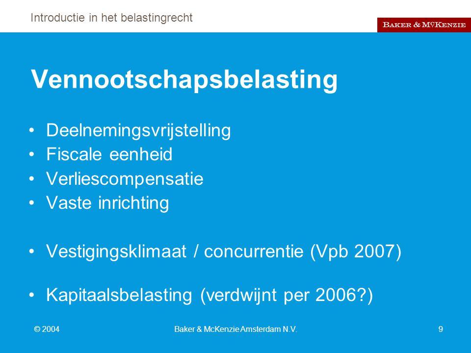 Introductie in het belastingrecht © 2004Baker & McKenzie Amsterdam N.V.9 Vennootschapsbelasting Deelnemingsvrijstelling Fiscale eenheid Verliescompensatie Vaste inrichting Vestigingsklimaat / concurrentie (Vpb 2007) Kapitaalsbelasting (verdwijnt per 2006?)