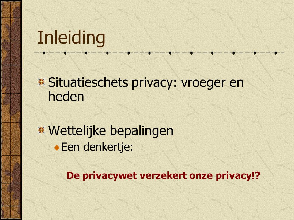Inleiding Situatieschets privacy: vroeger en heden Wettelijke bepalingen Een denkertje: De privacywet verzekert onze privacy!