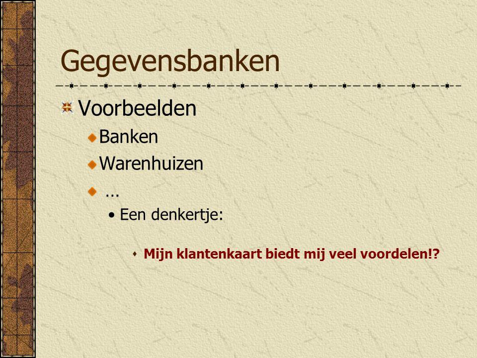 Gegevensbanken Voorbeelden Banken Warenhuizen … Een denkertje:  Mijn klantenkaart biedt mij veel voordelen!