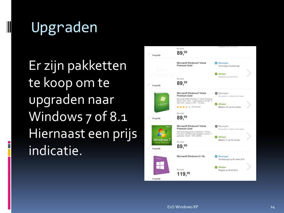 Upgraden Er zijn pakketten te koop om te upgraden naar Windows 7 of 8.1 Hiernaast een prijs indicatie. 14 EoS Windows XP