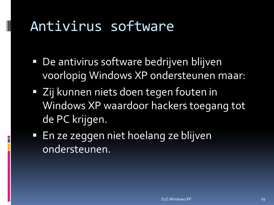 Antivirus software  De antivirus software bedrijven blijven voorlopig Windows XP ondersteunen maar:  Zij kunnen niets doen tegen fouten in Windows XP waardoor hackers toegang tot de PC krijgen.