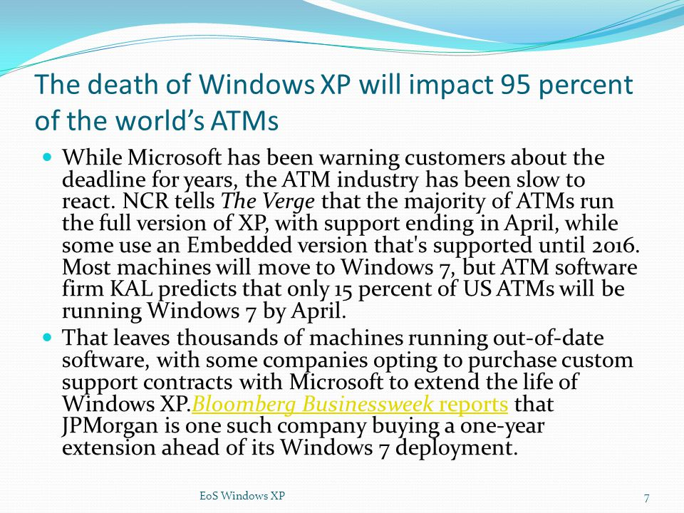 The death of Windows XP will impact 95 percent of the world's ATMs While Microsoft has been warning customers about the deadline for years, the ATM in