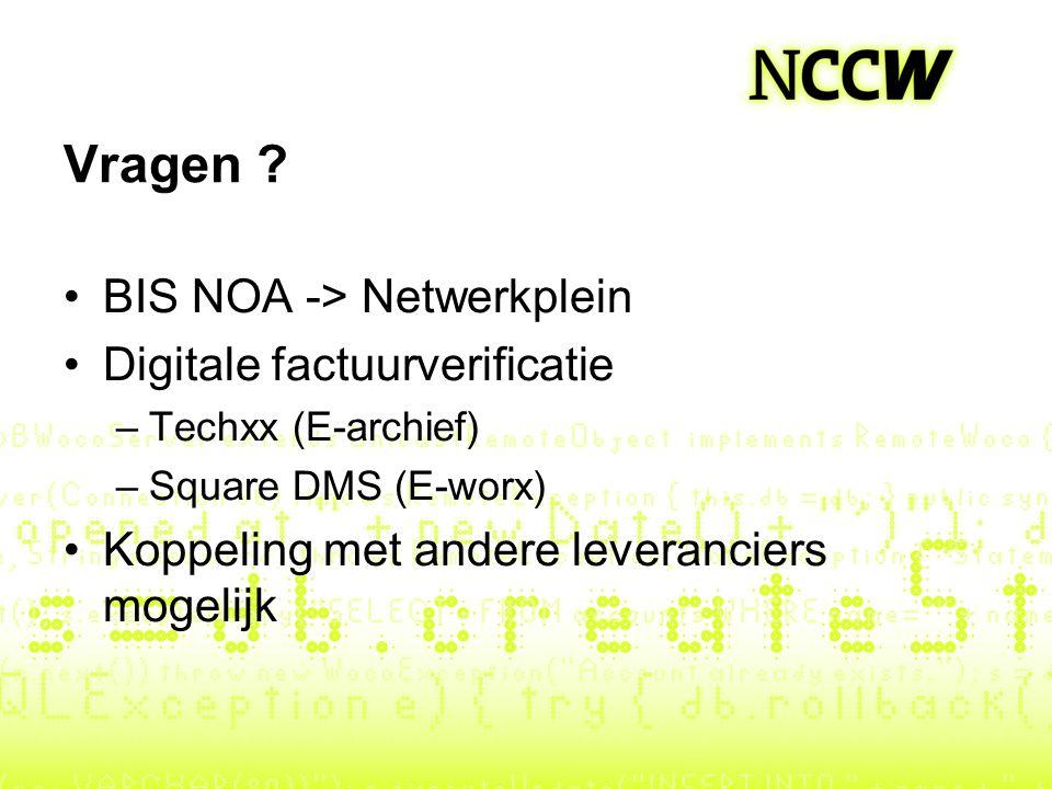 Vragen ? BIS NOA -> Netwerkplein Digitale factuurverificatie –Techxx (E-archief) –Square DMS (E-worx) Koppeling met andere leveranciers mogelijk