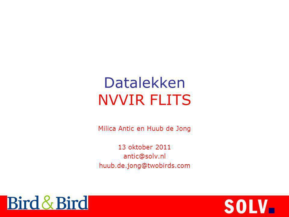 Datalekken NVVIR FLITS Milica Antic en Huub de Jong 13 oktober 2011 antic@solv.nl huub.de.jong@twobirds.com