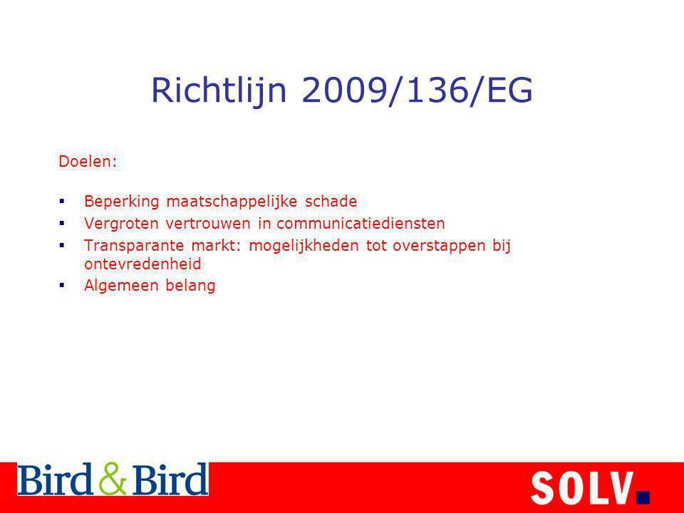 Richtlijn 2009/136/EG Doelen:  Beperking maatschappelijke schade  Vergroten vertrouwen in communicatiediensten  Transparante markt: mogelijkheden tot overstappen bij ontevredenheid  Algemeen belang
