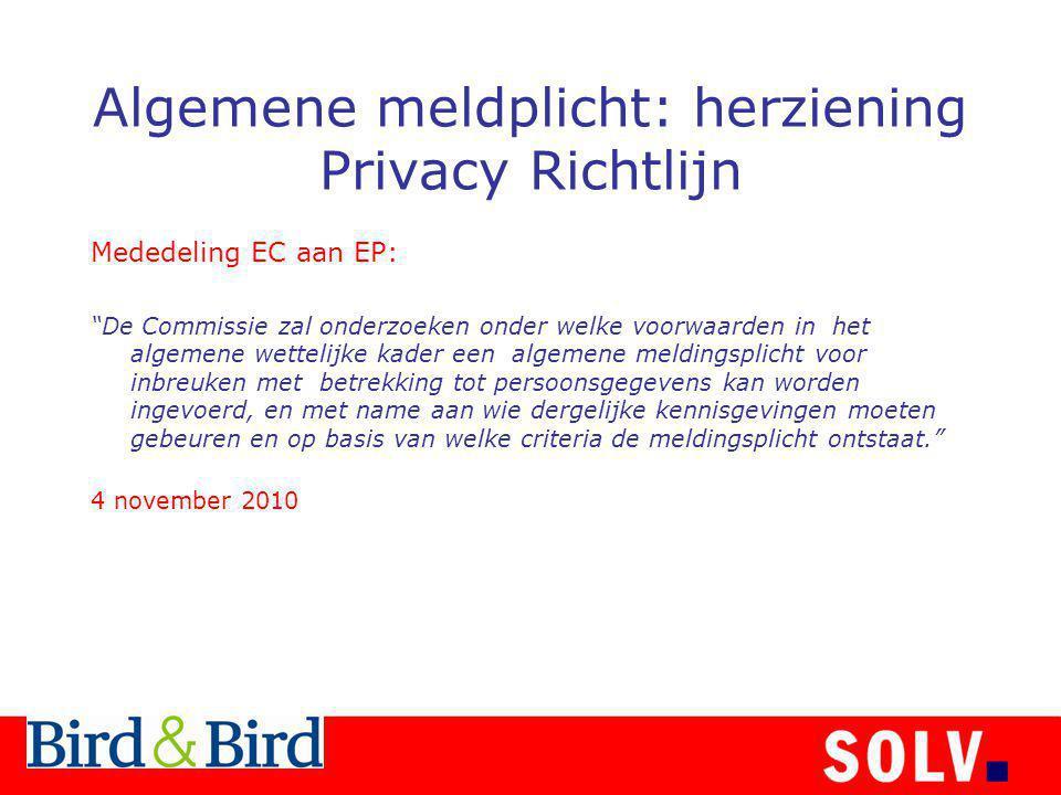 Algemene meldplicht: herziening Privacy Richtlijn Mededeling EC aan EP: De Commissie zal onderzoeken onder welke voorwaarden in het algemene wettelijke kader een algemene meldingsplicht voor inbreuken met betrekking tot persoonsgegevens kan worden ingevoerd, en met name aan wie dergelijke kennisgevingen moeten gebeuren en op basis van welke criteria de meldingsplicht ontstaat. 4 november 2010