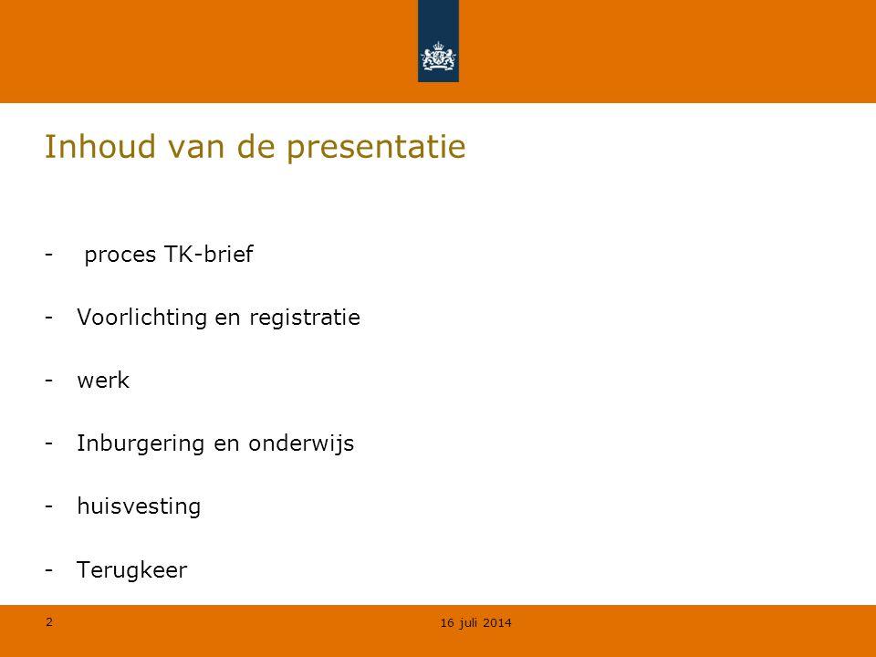 2 - proces TK-brief -Voorlichting en registratie -werk -Inburgering en onderwijs -huisvesting -Terugkeer 16 juli 2014 Inhoud van de presentatie