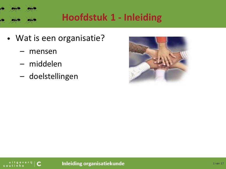 Inleiding organisatiekunde 1 van 17 Hoofdstuk 1 - Inleiding Wat is een organisatie? –mensen –middelen –doelstellingen