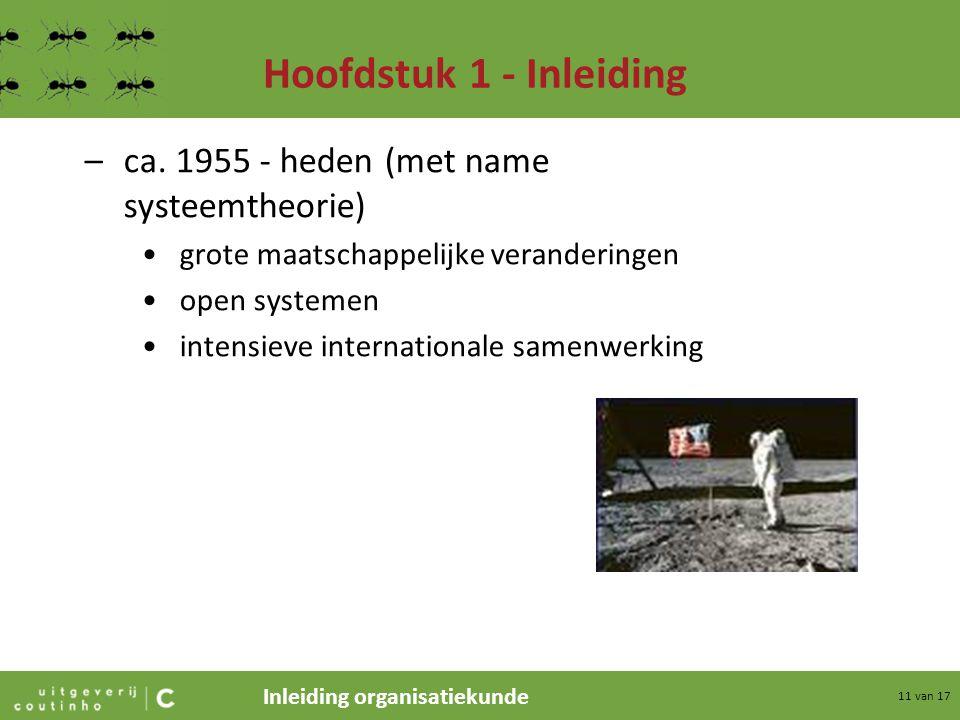 Inleiding organisatiekunde 11 van 17 Hoofdstuk 1 - Inleiding –ca. 1955 - heden (met name systeemtheorie) grote maatschappelijke veranderingen open sys