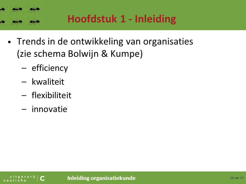 Inleiding organisatiekunde 13 van 17 Hoofdstuk 1 - Inleiding Trends in de ontwikkeling van organisaties (zie schema Bolwijn & Kumpe) –efficiency –kwal