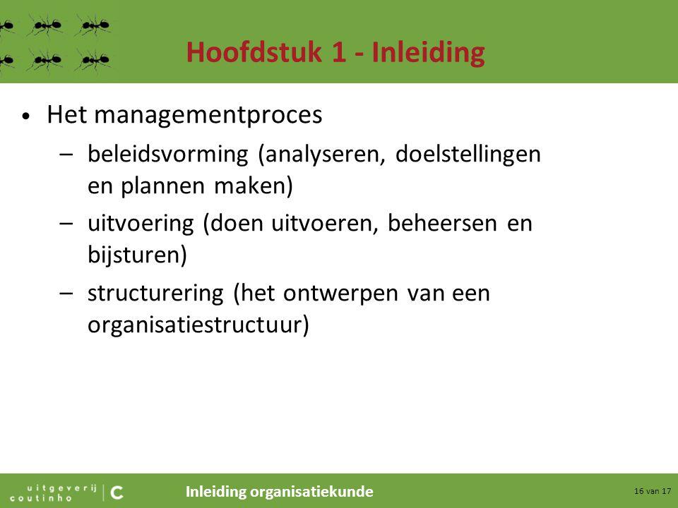 Inleiding organisatiekunde 16 van 17 Hoofdstuk 1 - Inleiding Het managementproces –beleidsvorming (analyseren, doelstellingen en plannen maken) –uitvo