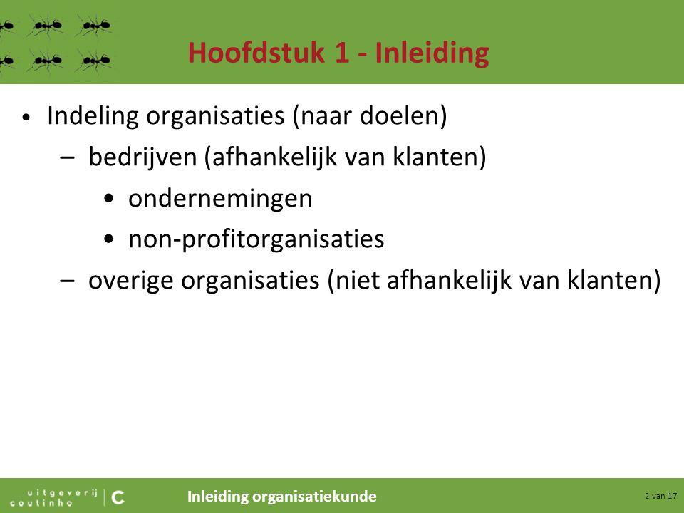 Inleiding organisatiekunde 2 van 17 Hoofdstuk 1 - Inleiding Indeling organisaties (naar doelen) –bedrijven (afhankelijk van klanten) ondernemingen non