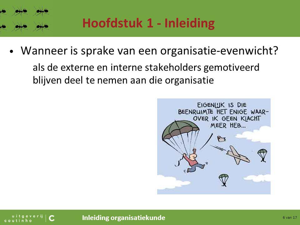 Inleiding organisatiekunde 6 van 17 Hoofdstuk 1 - Inleiding Wanneer is sprake van een organisatie-evenwicht? als de externe en interne stakeholders ge