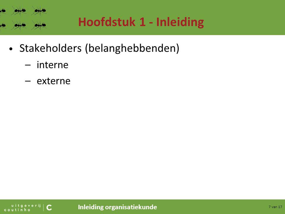 Inleiding organisatiekunde 8 van 17 Hoofdstuk 1 - Inleiding Doelstellingen –organisatiedoelstellingen (hiërarchie) concerndoelstellingen ondernemingsdoelstellingen afdelingsdoelstellingen (marketing, inkoop enz.) –privédoelstellingen