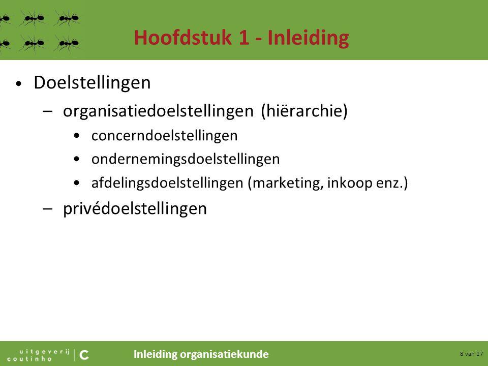 Inleiding organisatiekunde 8 van 17 Hoofdstuk 1 - Inleiding Doelstellingen –organisatiedoelstellingen (hiërarchie) concerndoelstellingen ondernemingsd
