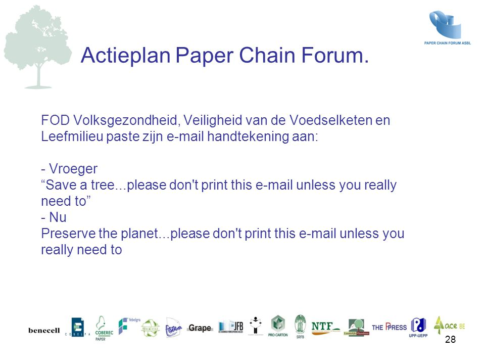 FOD Volksgezondheid, Veiligheid van de Voedselketen en Leefmilieu paste zijn e-mail handtekening aan: - Vroeger Save a tree...please don t print this e-mail unless you really need to - Nu Preserve the planet...please don t print this e-mail unless you really need to Actieplan Paper Chain Forum.