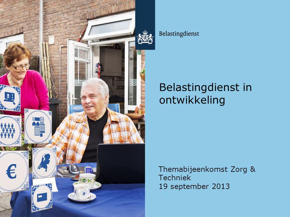 Belastingdienst in ontwikkeling Themabijeenkomst Zorg & Techniek 19 september 2013