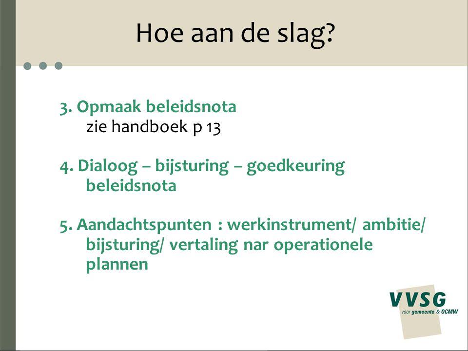 Hoe aan de slag? 3. Opmaak beleidsnota zie handboek p 13 4. Dialoog – bijsturing – goedkeuring beleidsnota 5. Aandachtspunten : werkinstrument/ ambiti
