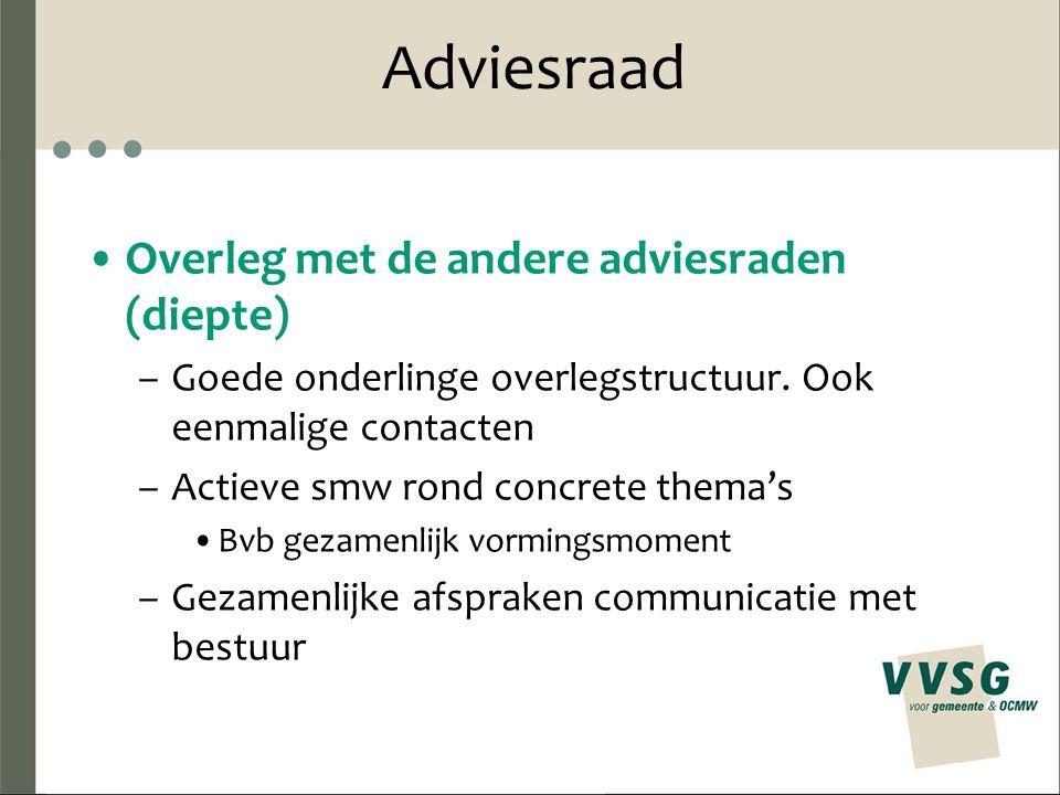 Adviesraad Overleg met de andere adviesraden (diepte) –Goede onderlinge overlegstructuur. Ook eenmalige contacten –Actieve smw rond concrete thema's B