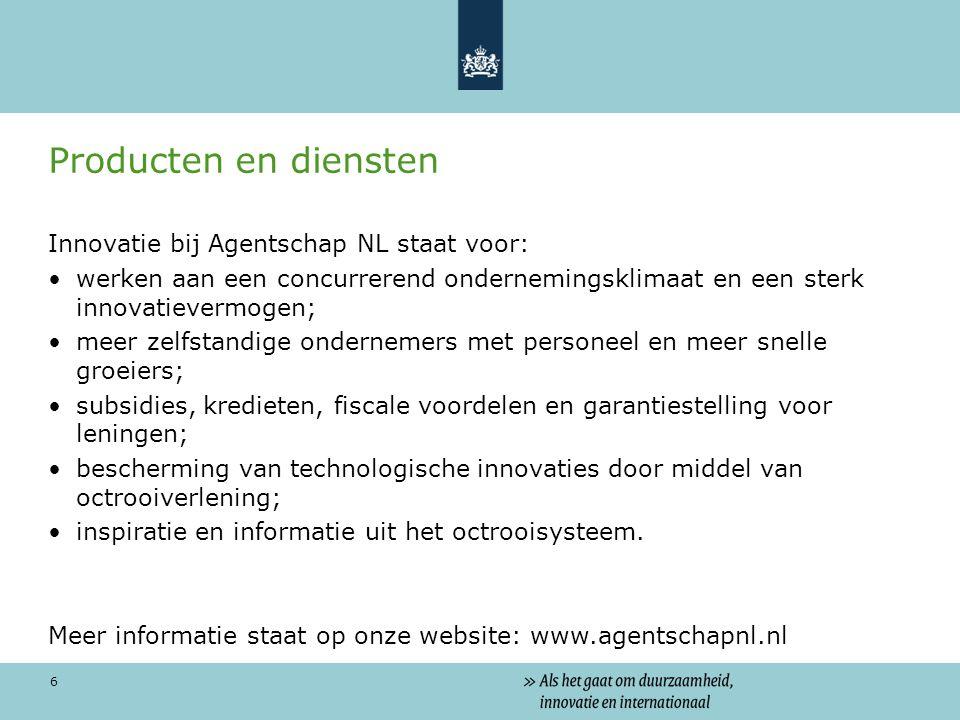 6 Producten en diensten Innovatie bij Agentschap NL staat voor: werken aan een concurrerend ondernemingsklimaat en een sterk innovatievermogen; meer zelfstandige ondernemers met personeel en meer snelle groeiers; subsidies, kredieten, fiscale voordelen en garantiestelling voor leningen; bescherming van technologische innovaties door middel van octrooiverlening; inspiratie en informatie uit het octrooisysteem.