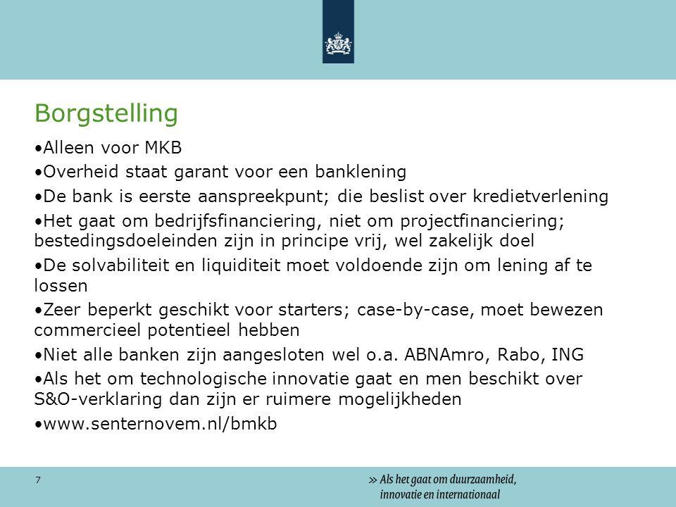 7 Borgstelling Alleen voor MKB Overheid staat garant voor een banklening De bank is eerste aanspreekpunt; die beslist over kredietverlening Het gaat om bedrijfsfinanciering, niet om projectfinanciering; bestedingsdoeleinden zijn in principe vrij, wel zakelijk doel De solvabiliteit en liquiditeit moet voldoende zijn om lening af te lossen Zeer beperkt geschikt voor starters; case-by-case, moet bewezen commercieel potentieel hebben Niet alle banken zijn aangesloten wel o.a.